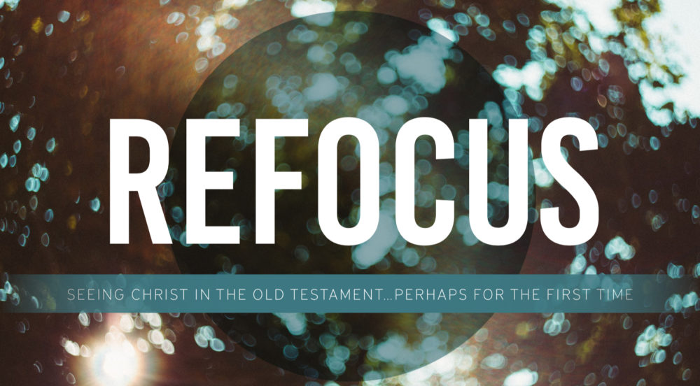 Refocus: Seeing Christ in the Old Testament...Perhaps for the First Time